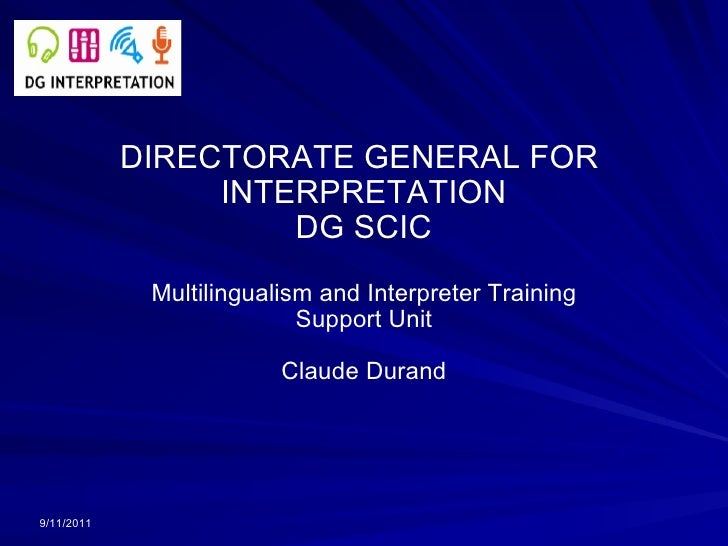 DIRECTORATE GENERAL FOR  INTERPRETATION DG SCIC Multilingualism and Interpreter Training Support Unit Claude Durand 9/11/2...