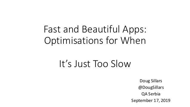 Fast and Beautiful Apps: Optimisations for When It's Just Too Slow Doug Sillars @DougSillars QA Serbia September 17, 2019