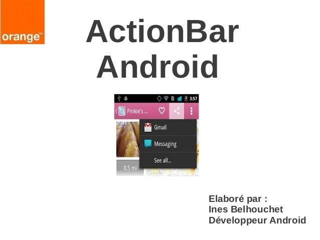 ActionBar Android  Elaboré par : Ines Belhouchet Développeur Android