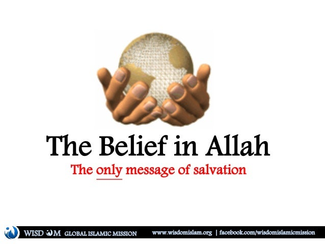 The Belief in Allah The only message of salvation WISD M www.wisdomislam.org | facebook.com/wisdomislamicmissionGLOBAL ISL...