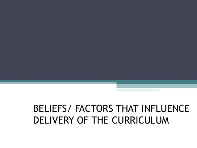 BELIEFS/ FACTORS THAT INFLUENCE DELIVERY OF THE CURRICULUM