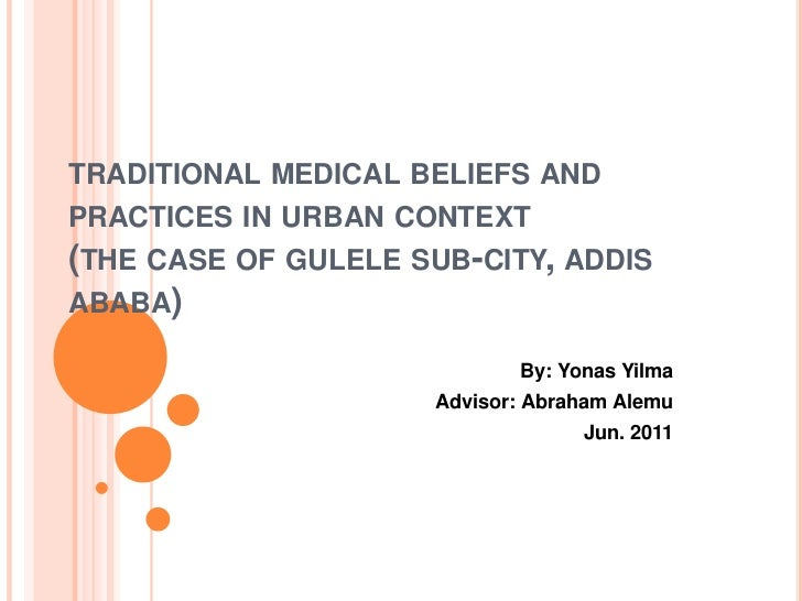 TRADITIONAL MEDICAL BELIEFS ANDPRACTICES IN URBAN CONTEXT(THE CASE OF GULELE SUB-CITY, ADDISABABA)                        ...