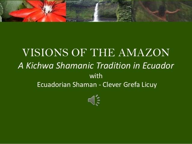 VISIONS OF THE AMAZON A Kichwa Shamanic Tradition in Ecuador with Ecuadorian Shaman - Clever Grefa Licuy