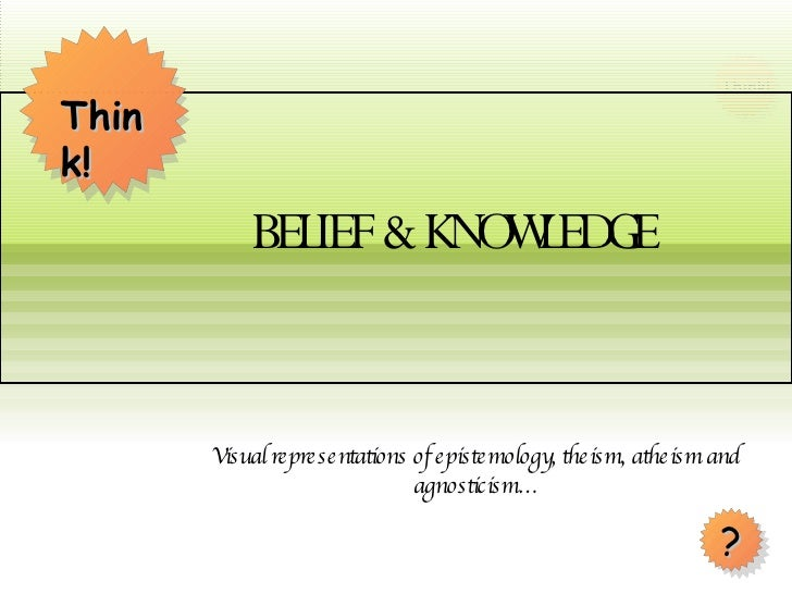 Visual representations of epistemology, theism, atheism and agnosticism… BELIEF & KNOWLEDGE Think! ?