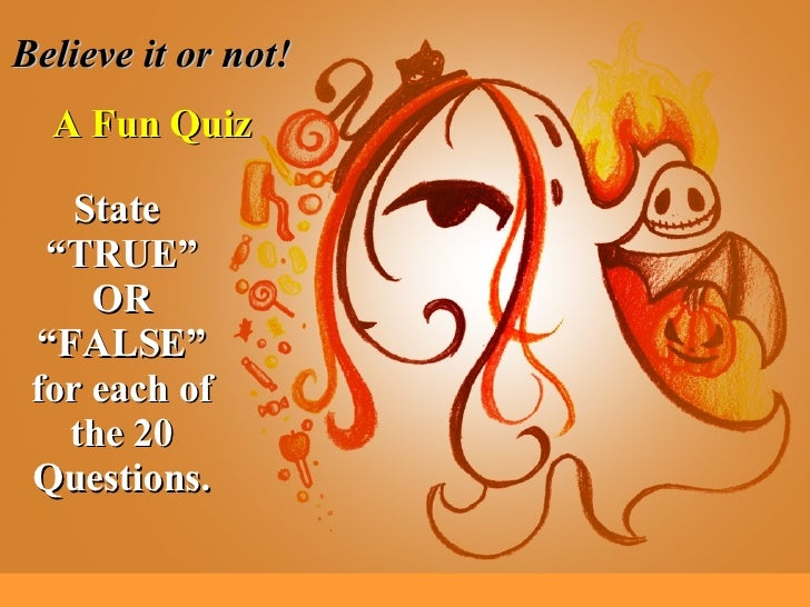 """Believe it or not! A Fun Quiz State  """"TRUE"""" OR """"FALSE"""" for each of the 20 Questions."""