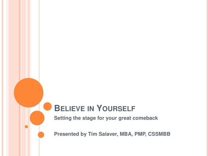 Believe in Yourself<br />Setting the stage for your great comeback<br />Presented by Tim Salaver, MBA, PMP, CSSMBB<br />