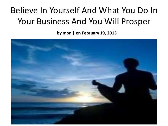 Believe In Yourself And What You Do In Your Business And You Will Prosper           by mpn | on February 19, 2013