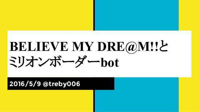 BELIEVE MY DRE@M!!と ミリオンボーダーbot 2016/5/9 @treby006