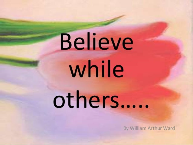 Believe while others….. By William Arthur Ward