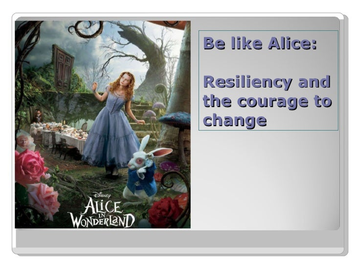 Be like Alice: Resiliency and the courage to change