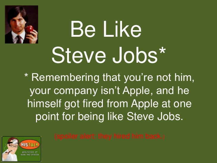 Be Like     Steve Jobs** Remembering that you're not him, your company isn't Apple, and he himself got fired from Apple at...
