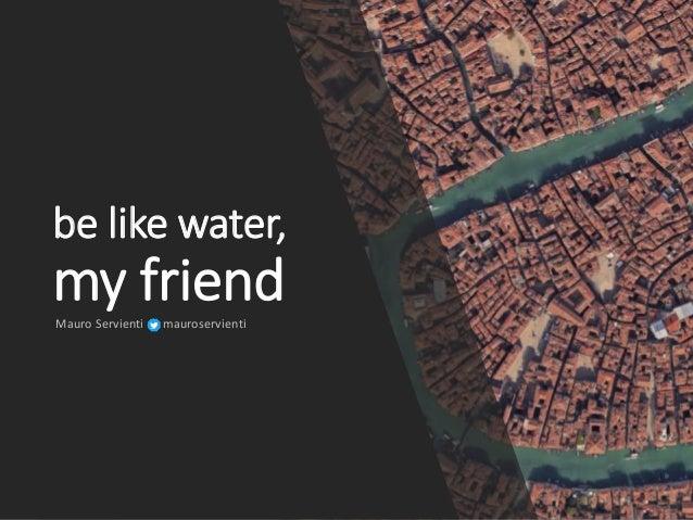 be like water, my friendMauro Servienti mauroservienti