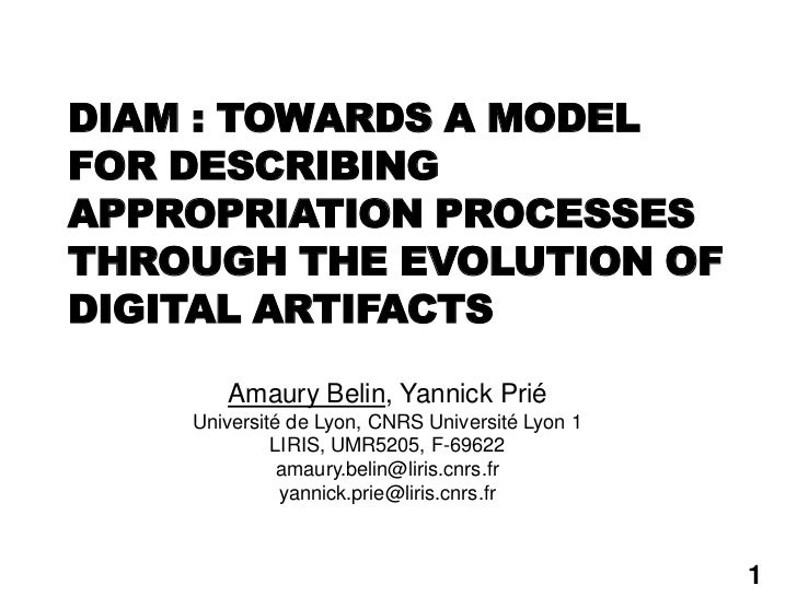 DIAM : TOWARDS A MODELFOR DESCRIBINGAPPROPRIATION PROCESSESTHROUGH THE EVOLUTION OFDIGITAL ARTIFACTS       Amaury Belin, Y...