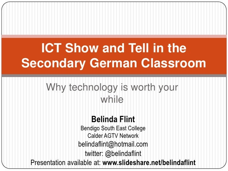 Why technology is worth your while<br />ICT Show and Tell in the Secondary German Classroom<br />Belinda Flint<br />Bendig...