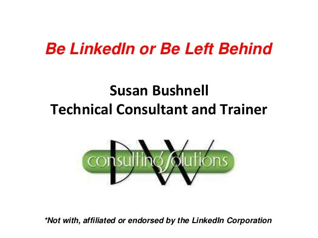 Susan Bushnell Technical Consultant and Trainer *Not with, affiliated or endorsed by the LinkedIn Corporation Be LinkedIn ...