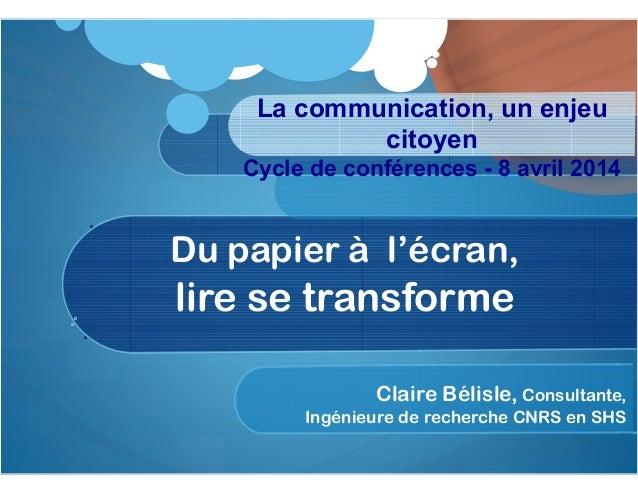 Du papier à l'écran, lire se transforme Claire Bélisle, Consultante, Ingénieure de recherche CNRS en SHS La communication,...