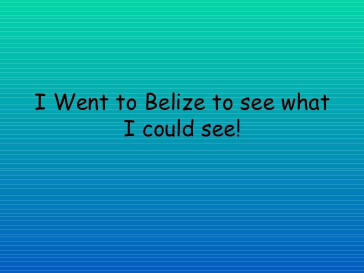 I Went to Belize to see what I could see!