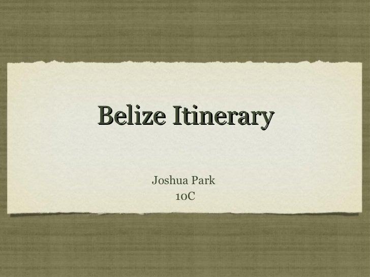Belize Itinerary <ul><li>Joshua Park  </li></ul><ul><li>10C </li></ul>