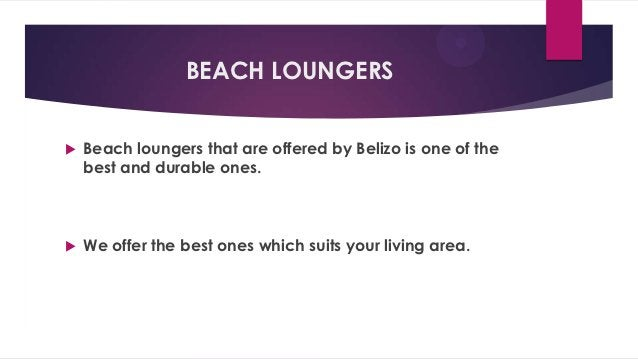 BEACH LOUNGERS   Beach loungers that are offered by Belizo is one of the    best and durable ones.   We offer the best o...