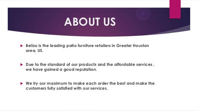 ABOUT US   Belizo is the leading patio furniture retailers in Greater Houston    area, US.   Due to the standard of our ...
