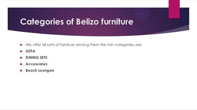 Categories of Belizo furniture   We offer all sorts of furniture among them the min categories are:   SOFA   DINING SET...