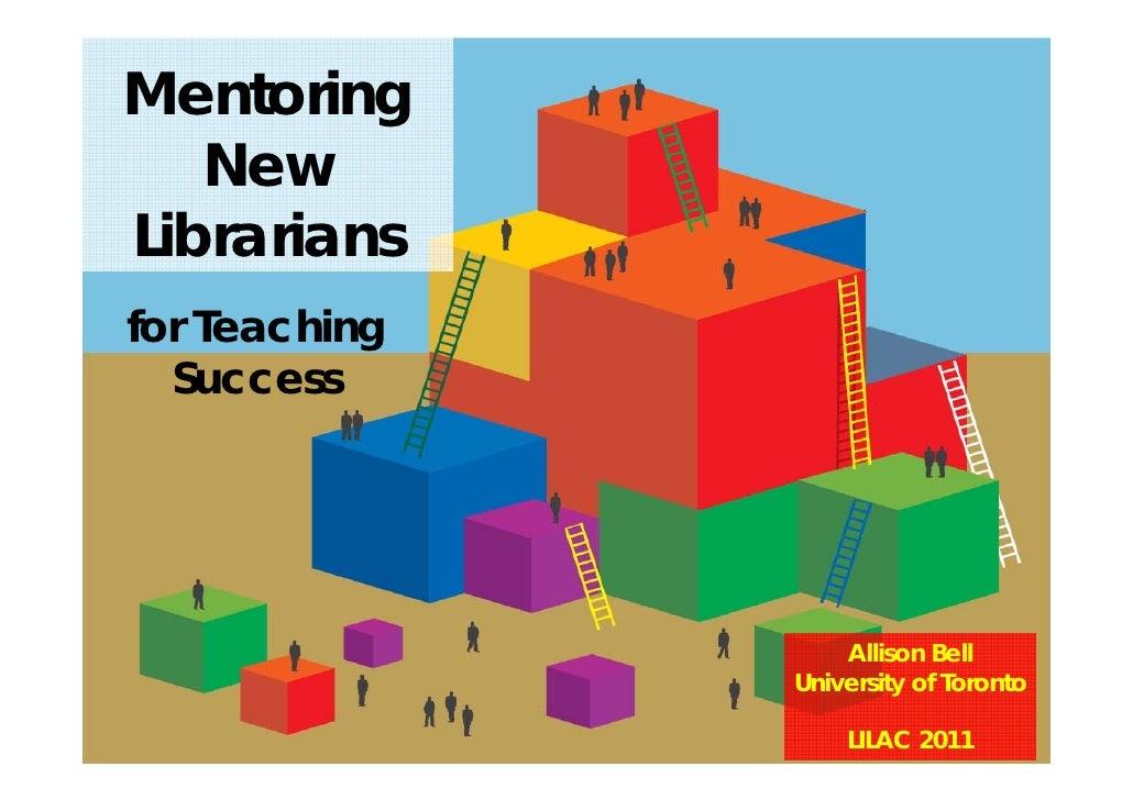 Mentoring   NewLibrariansfor Teaching  Success                   Allison Bell               University of Toronto         ...
