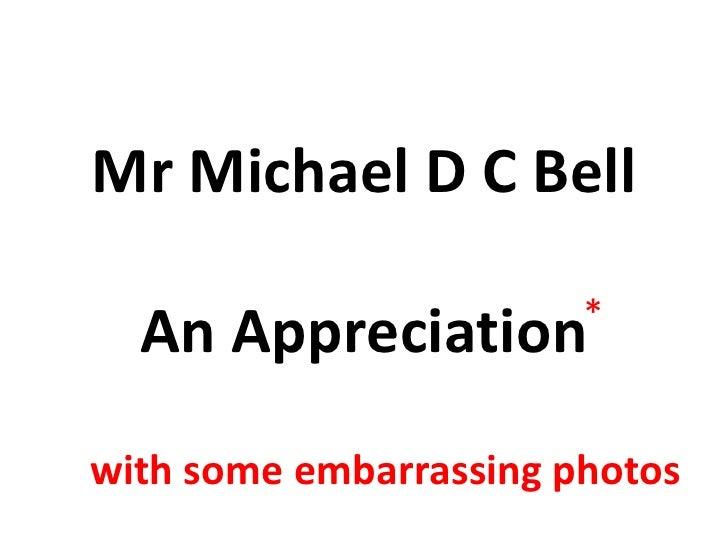 Mr Michael D C BellAn Appreciation<br />*<br />with some embarrassing photos<br />