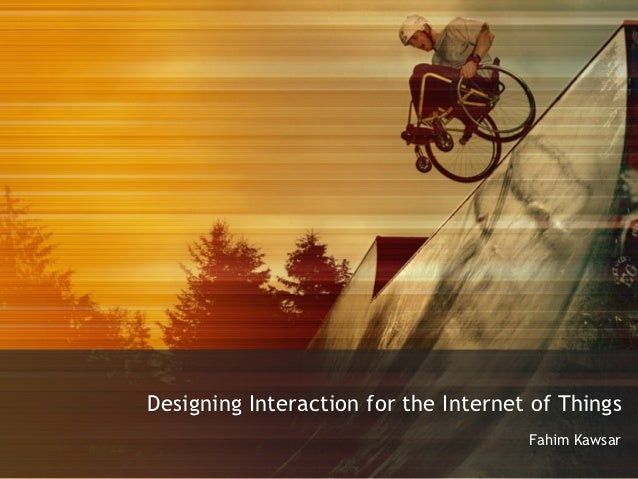 Designing Interaction for the Internet of Things                                      Fahim Kawsar