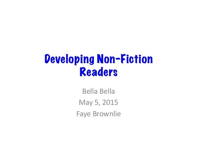 Developing Non-Fiction Readers Bella  Bella   May  5,  2015   Faye  Brownlie