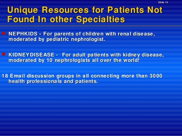 Slide 12  Unique Resources for Patients Not Found In other Specialties  NEPHKIDS - For parents of children with renal dis...