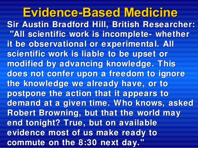 """Evidence-Based Medicine Sir Austin Bradford Hill, British Researcher: """"All scientific work is incomplete- whether it be ob..."""