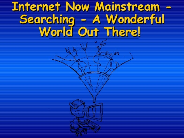 Internet Now Mainstream Searching - A Wonderful World Out There!