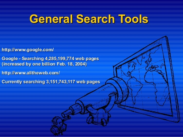 General Search Tools http://www.google.com/ Google - Searching 4,285,199,774 web pages (increased by one billion Feb. 18, ...