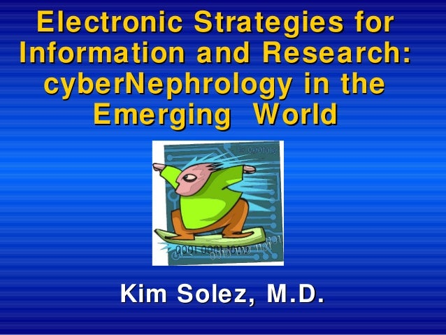 Electronic Strategies for Information and Research: cyberNephrology in the Emerging World  Kim Solez, M.D.