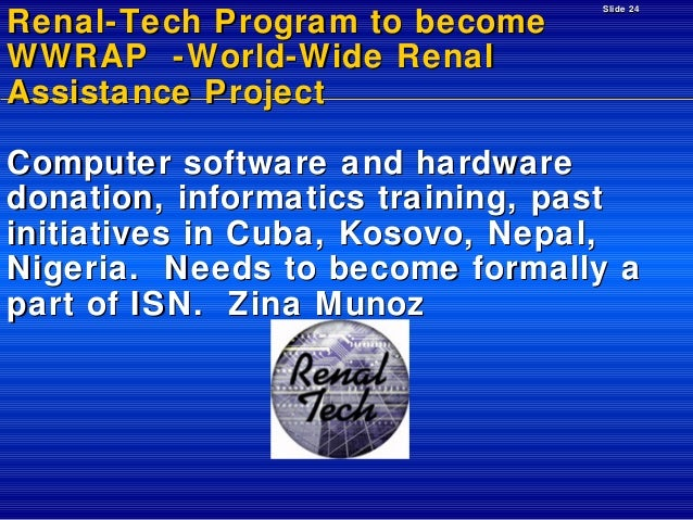 Renal-Tech Program to become WWRAP -World-Wide Renal Assistance Project  Slide 24  Computer software and hardware donation...