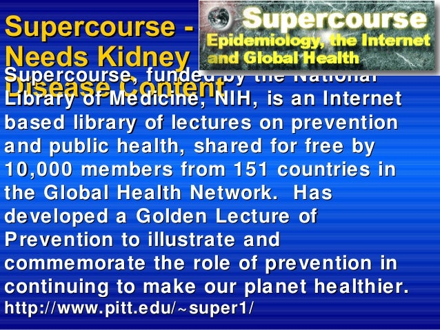 Supercourse Needs Kidney Supercourse, funded by the National DiseaseMedicine, NIH, is an Internet Content Library of based...