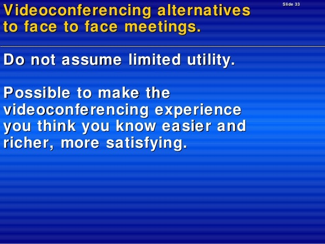 Videoconferencing alternatives to face to face meetings. Do not assume limited utility. Possible to make the videoconferen...