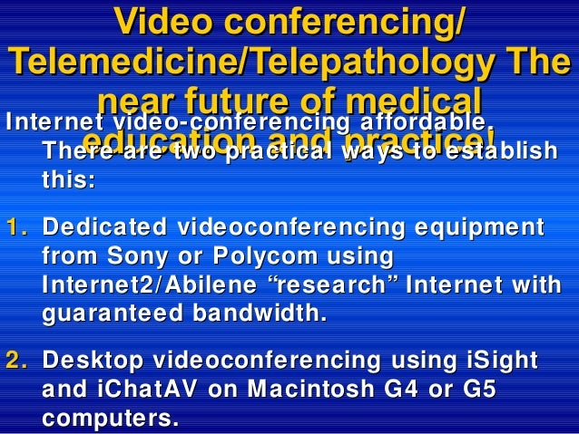 Video conferencing/ Telemedicine/Telepathology The near future of medical Internet video-conferencing affordable. educatio...