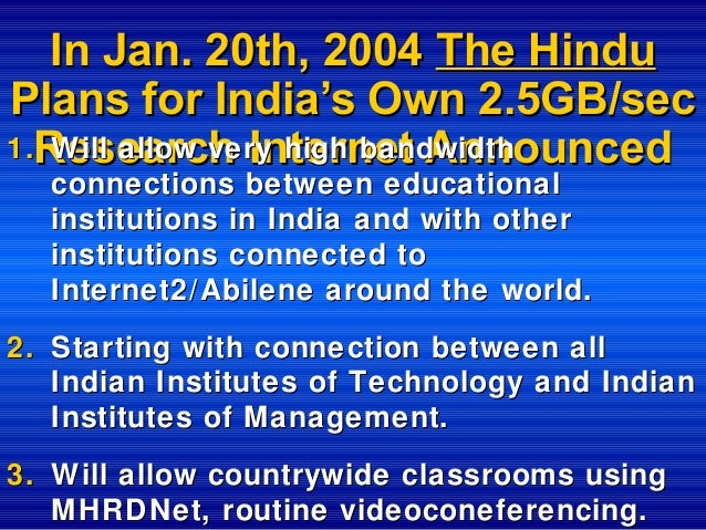 In Jan. 20th, 2004 The Hindu Plans for India's Own 2.5GB/sec 1.Research Internet Announced Will allow very high bandwidth ...