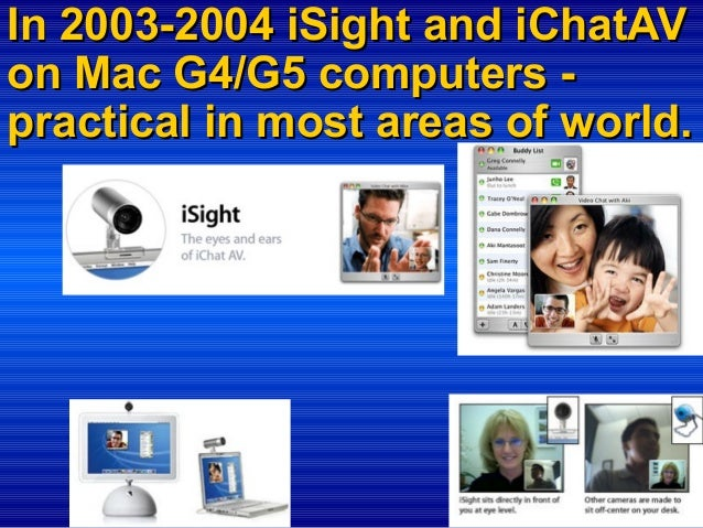 In 2003-2004 iSight and iChatAV on Mac G4/G5 computers practical in most areas of world.