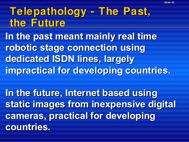 Slide 45  Telepathology - The Past, the Future In the past meant mainly real time robotic stage connection using dedicated...