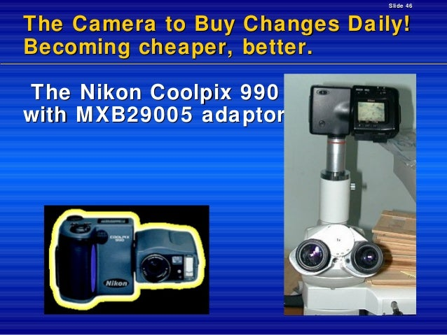 Slide 46  The Camera to Buy Changes Daily! Becoming cheaper, better. The Nikon Coolpix 990 with MXB29005 adaptor