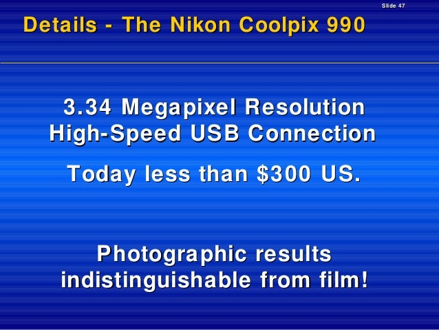 Slide 47  Details - The Nikon Coolpix 990  3.34 Megapixel Resolution High-Speed USB Connection Today less than $300 US.  P...