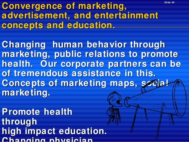 Convergence of marketing, advertisement, and entertainment concepts and education.  Slide 49  Changing human behavior thro...