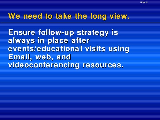 Slide 5  We need to take the long view. Ensure follow-up strategy is always in place after events/educational visits using...