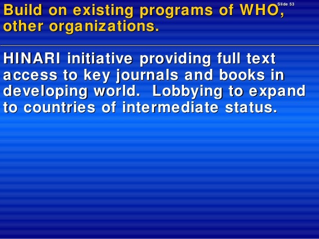 Slide 53  Build on existing programs of WHO, other organizations.  HINARI initiative providing full text access to key jou...