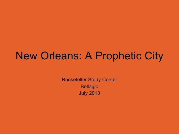 New Orleans: A Prophetic City Rockefeller Study Center Bellagio July 2010