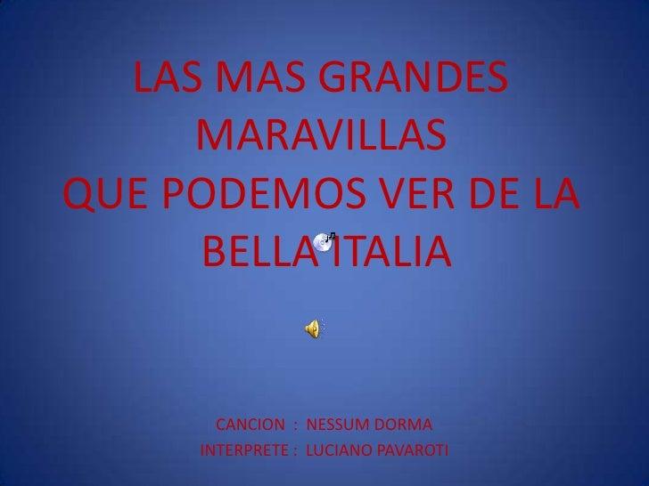 LAS MAS GRANDES MARAVILLAS QUE PODEMOS VER DE LA  BELLA ITALIA<br />CANCION  :  NESSUM DORMA   <br />INTERPRETE :  LUCIANO...