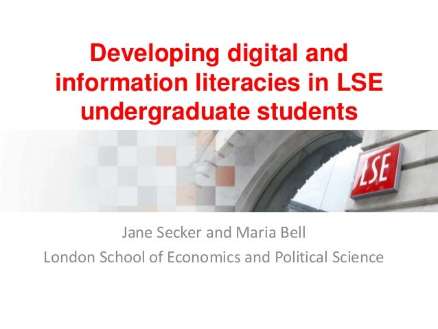 Developing digital and information literacies in LSE undergraduate students  Jane Secker and Maria Bell London School of E...