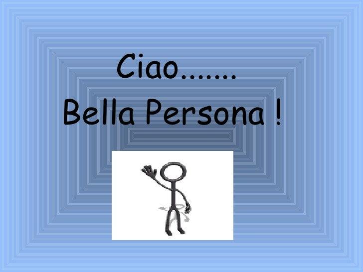 Ciao ....... Bella Persona !